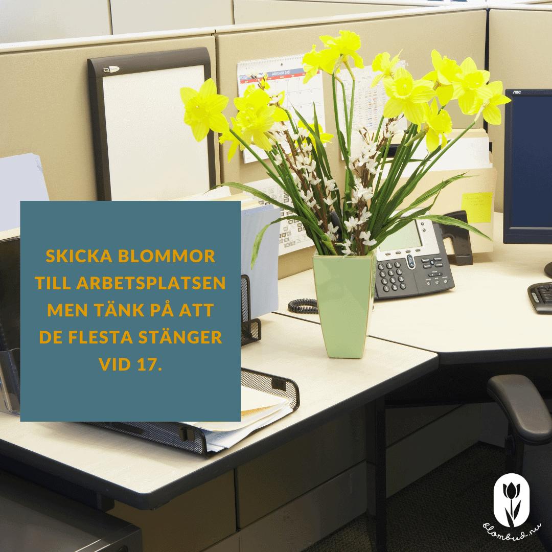 När du skickar blommor till en arbetsplats så tänk på att de ofta stänger kl.17.